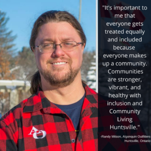 Image shows a man outdoors smiling at the camera and includes a quote from him. Text reads: It's important to me that everyone gets treated equally and included because everyone makes up a community. Communities are stronger, vibrant, and healthy with inclusion and Community Living Huntsville. Randy Mitson, Algonquin Outfitters, Huntsville, Ontario.